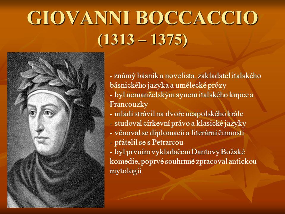 GIOVANNI BOCCACCIO (1313 – 1375) - z- známý básník a novelista, zakladatel italského básnického jazyka a umělecké prózy - byl nemanželským synem italského kupce a Francouzky - mládí strávil na dvoře neapolského krále - studoval církevní právo a klasické jazyky - věnoval se diplomacii a literární činnosti - přátelil se s Petrarcou - byl prvním vykladačem Dantovy Božské komedie, poprvé souhrnně zpracoval antickou mytologii