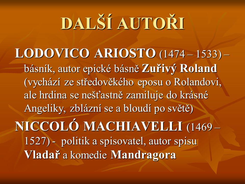 DALŠÍ AUTOŘI LODOVICO ARIOSTO (1474 – 1533) – básník, autor epické básně Zuřivý Roland (vychází ze středověkého eposu o Rolandovi, ale hrdina se nešťastně zamiluje do krásné Angeliky, zblázní se a bloudí po světě) NICCOLÓ MACHIAVELLI (1469 – 1527) - politik a spisovatel, autor spisu Vladař a komedie Mandragora