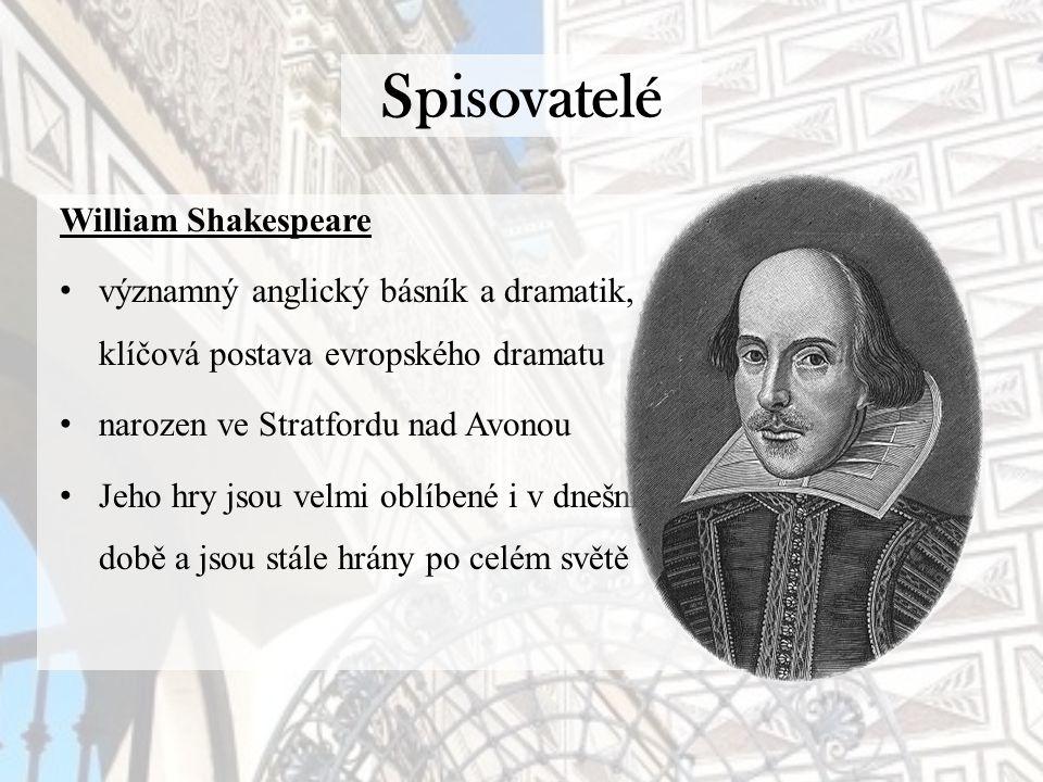 Spisovatelé William Shakespeare významný anglický básník a dramatik, klíčová postava evropského dramatu narozen ve Stratfordu nad Avonou Jeho hry jsou velmi oblíbené i v dnešní době a jsou stále hrány po celém světě