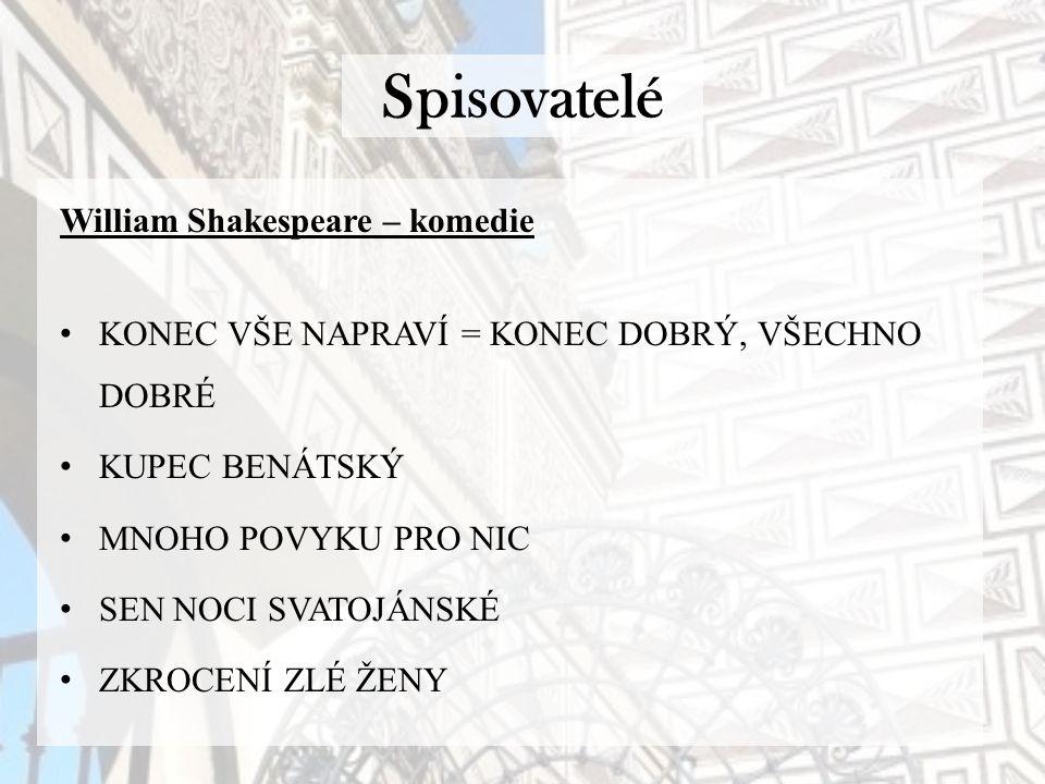 Spisovatelé William Shakespeare – komedie KONEC VŠE NAPRAVÍ = KONEC DOBRÝ, VŠECHNO DOBRÉ KUPEC BENÁTSKÝ MNOHO POVYKU PRO NIC SEN NOCI SVATOJÁNSKÉ ZKROCENÍ ZLÉ ŽENY