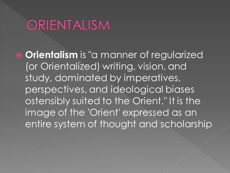  Orientalism is a manner of regularized (or Orientalized) writing, vision, and study, dominated by imperatives, perspectives, and ideological biases ostensibly suited to the Orient. It is the image of the Orient expressed as an entire system of thought and scholarship