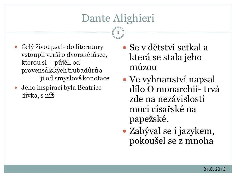 Dante Alighieri Celý život psal- do literatury vstoupil verši o dvorské lásce, kterou si vypůjčil od provensálských trubadůrů a očistil ji od smyslové