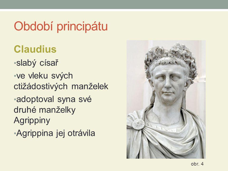 Období principátu Claudius slabý císař ve vleku svých ctižádostivých manželek adoptoval syna své druhé manželky Agrippiny Agrippina jej otrávila obr.