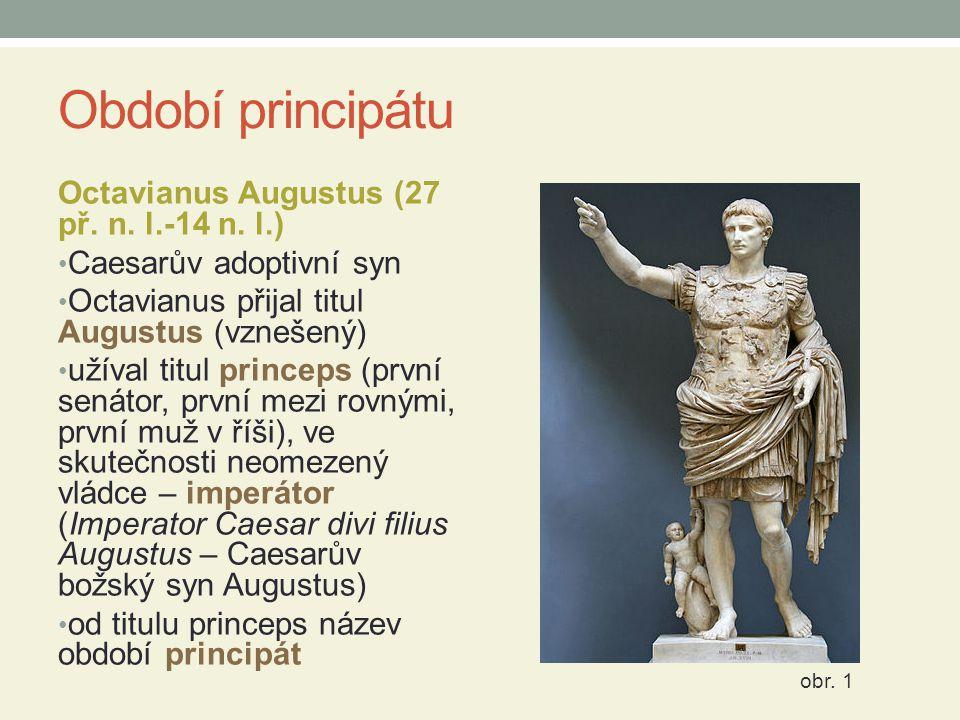 Období principátu Octavianus Augustus (27 př. n. l.-14 n. l.) Caesarův adoptivní syn Octavianus přijal titul Augustus (vznešený) užíval titul princeps