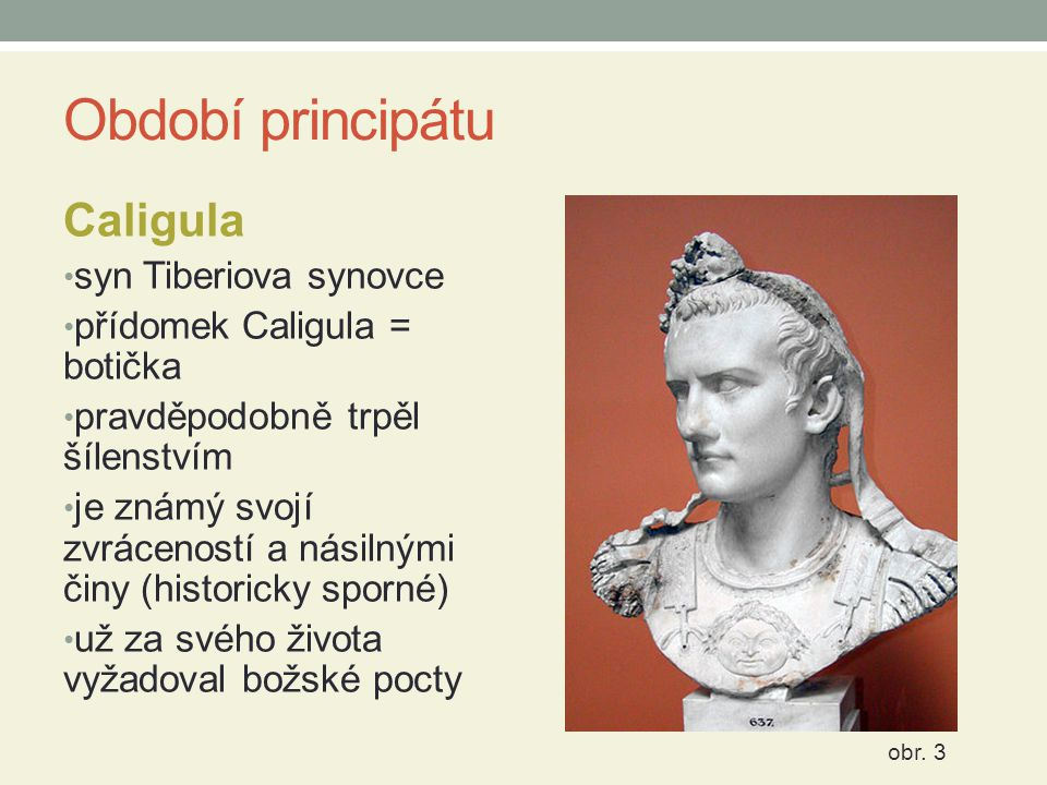 Období principátu Caligula syn Tiberiova synovce přídomek Caligula = botička pravděpodobně trpěl šílenstvím je známý svojí zvráceností a násilnými čin