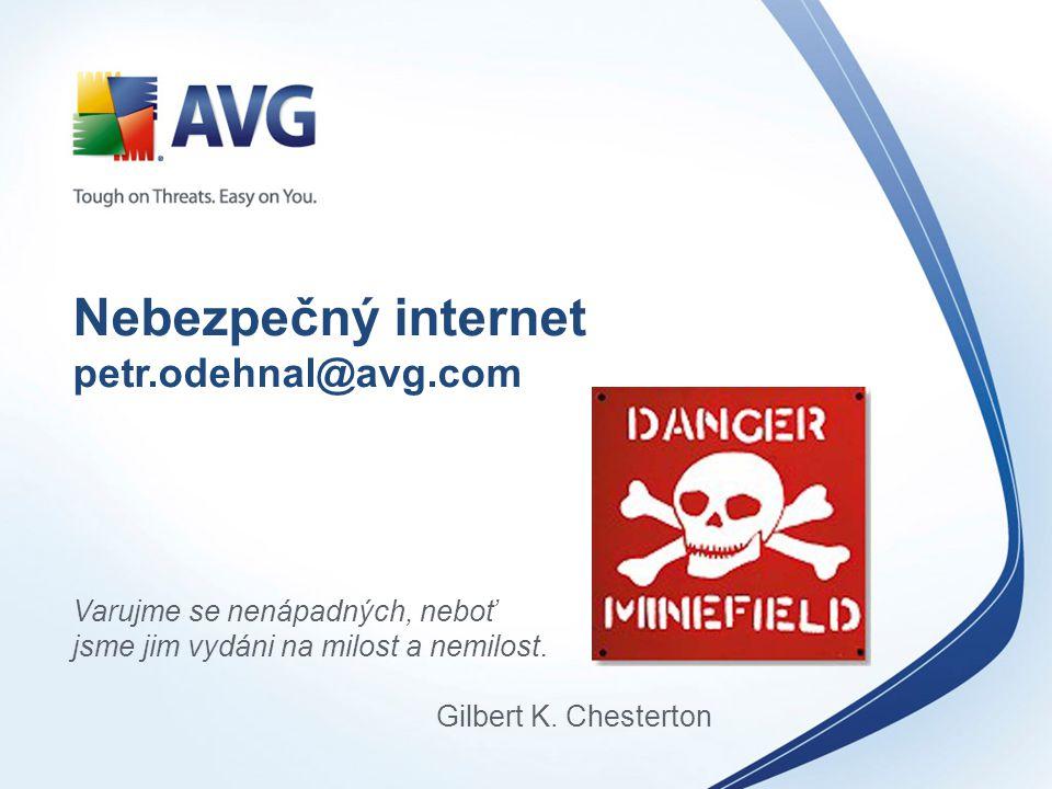 Nebezpečný internet petr.odehnal@avg.com Varujme se nenápadných, neboť jsme jim vydáni na milost a nemilost. Gilbert K. Chesterton