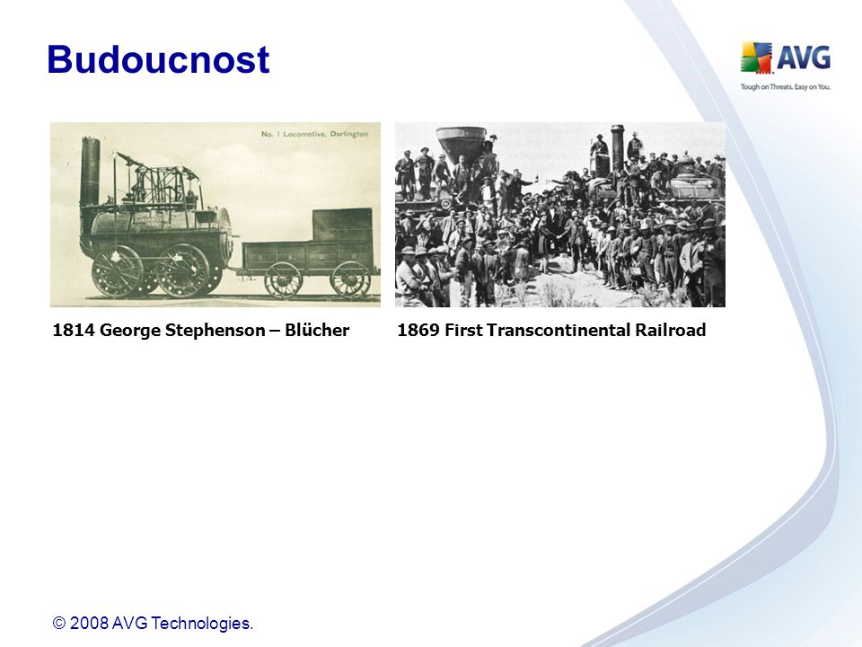© 2008 AVG Technologies. 1814 George Stephenson – Blücher1869 First Transcontinental Railroad Budoucnost