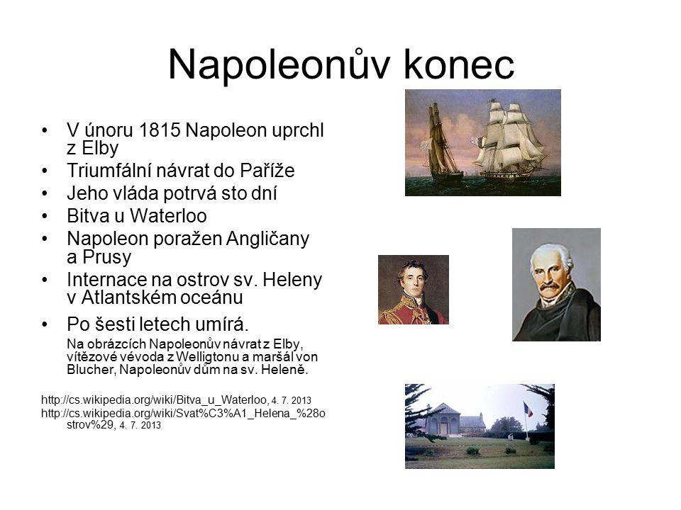 Napoleonův konec V únoru 1815 Napoleon uprchl z Elby Triumfální návrat do Paříže Jeho vláda potrvá sto dní Bitva u Waterloo Napoleon poražen Angličany