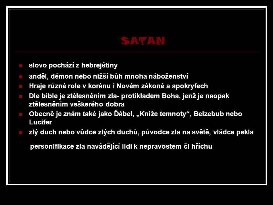 """SATAN slovo pochází z hebrejštiny anděl, démon nebo nižší bůh mnoha náboženství Hraje různé role v koránu i Novém zákoně a apokryfech Dle bible je ztělesněním zla- protikladem Boha, jenž je naopak ztělesněním veškerého dobra Obecně je znám také jako Ďábel, """"Kníže temnoty , Belzebub nebo Lucifer zlý duch nebo vůdce zlých duchů, původce zla na světě, vládce pekla personifikace zla navádějící lidi k nepravostem či hříchu"""