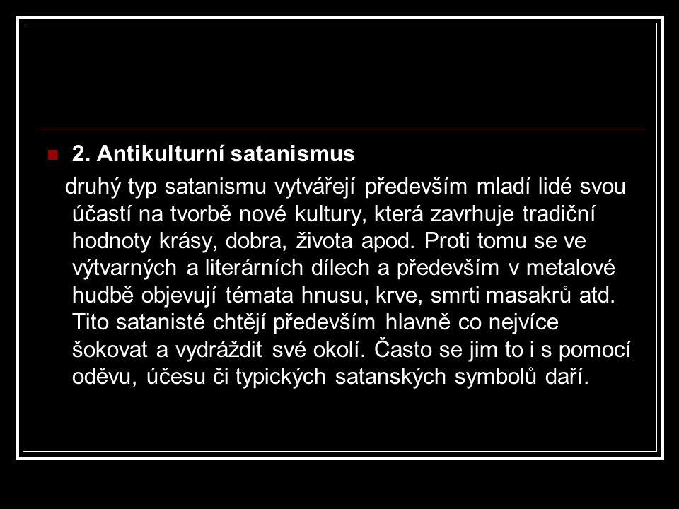 2. Antikulturní satanismus druhý typ satanismu vytvářejí především mladí lidé svou účastí na tvorbě nové kultury, která zavrhuje tradiční hodnoty krás