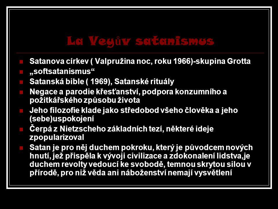 """La Vey ů v satanismus Satanova církev ( Valpružina noc, roku 1966)-skupina Grotta """"softsatanismus Satanská bible ( 1969), Satanské rituály Negace a parodie křesťanství, podpora konzumního a požitkářského způsobu života Jeho filozofie klade jako středobod všeho člověka a jeho (sebe)uspokojení Čerpá z Nietzscheho základních tezí, některé ideje zpopularizoval Satan je pro něj duchem pokroku, který je původcem nových hnutí, jež přispěla k vývoji civilizace a zdokonalení lidstva,je duchem revolty vedoucí ke svobodě, temnou skrytou silou v přírodě, pro niž věda ani náboženství nemají vysvětlení"""