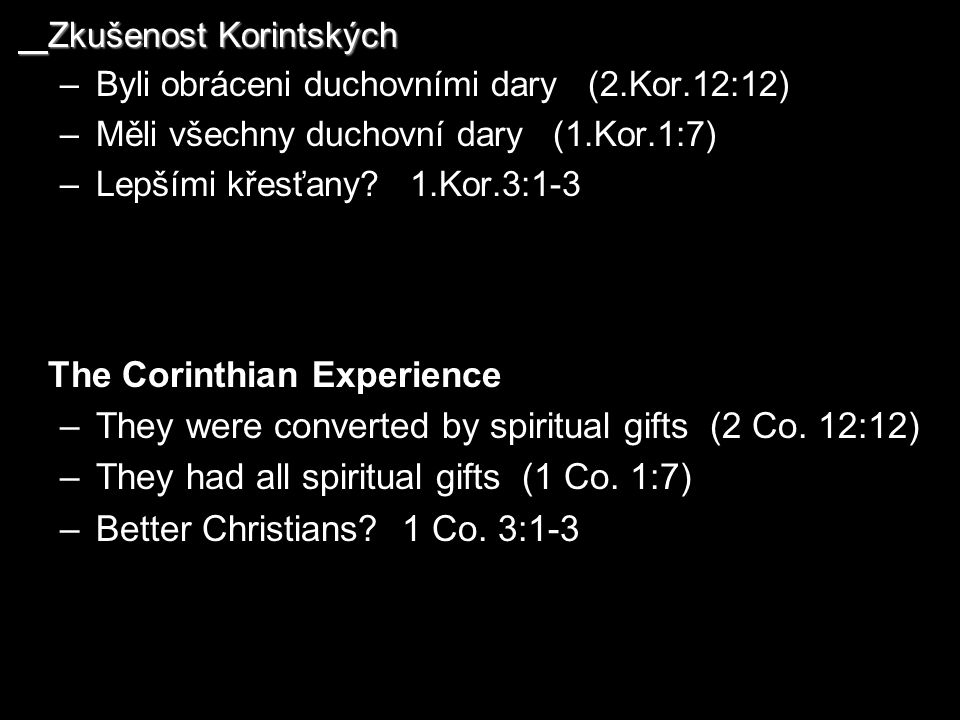 Zkušenost Korintských –Byli obráceni duchovními dary (2.Kor.12:12) –Měli všechny duchovní dary (1.Kor.1:7) –Lepšími křesťany? 1.Kor.3:1-3 The Corinthi