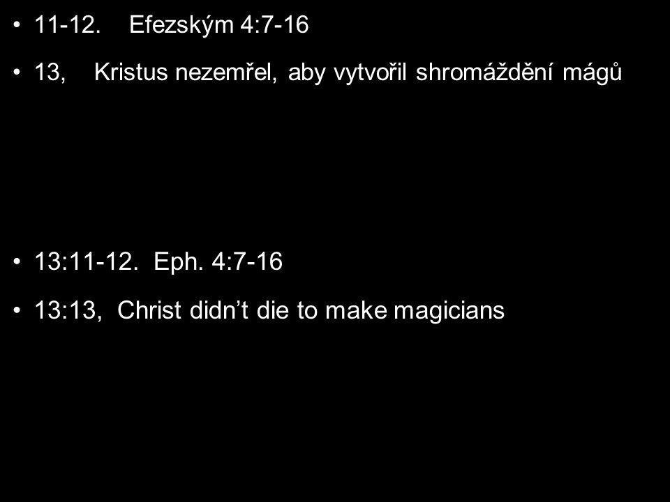 11-12. Efezským 4:7-16 13, Kristus nezemřel, aby vytvořil shromáždění mágů 13:11-12.