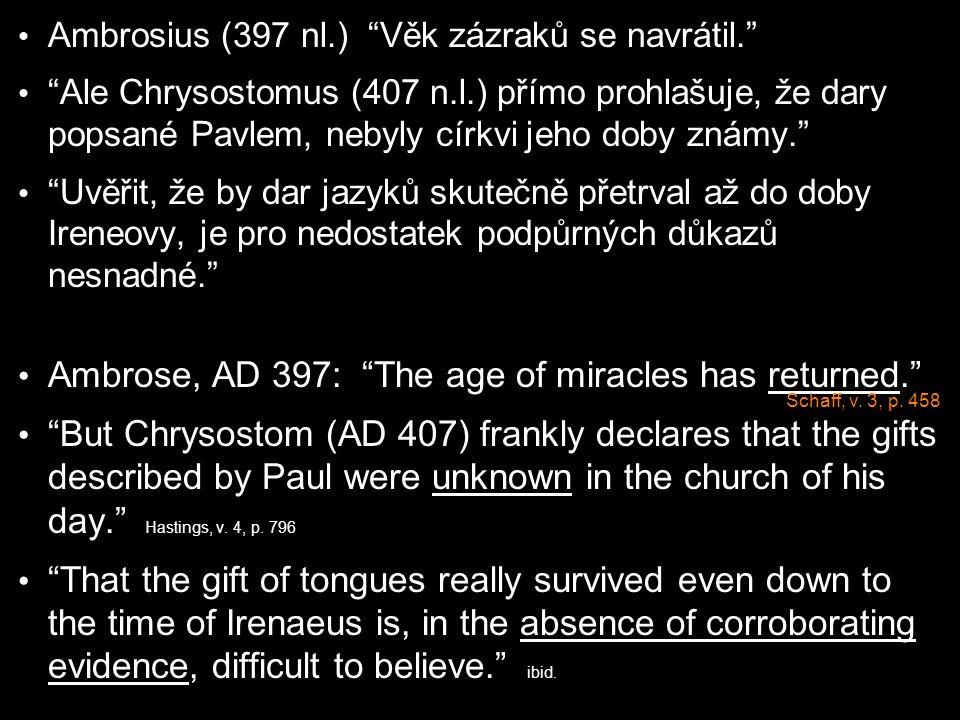 Ambrosius (397 nl.) Věk zázraků se navrátil. Ale Chrysostomus (407 n.l.) přímo prohlašuje, že dary popsané Pavlem, nebyly církvi jeho doby známy. Uvěřit, že by dar jazyků skutečně přetrval až do doby Ireneovy, je pro nedostatek podpůrných důkazů nesnadné. Ambrose, AD 397: The age of miracles has returned. But Chrysostom (AD 407) frankly declares that the gifts described by Paul were unknown in the church of his day. Hastings, v.