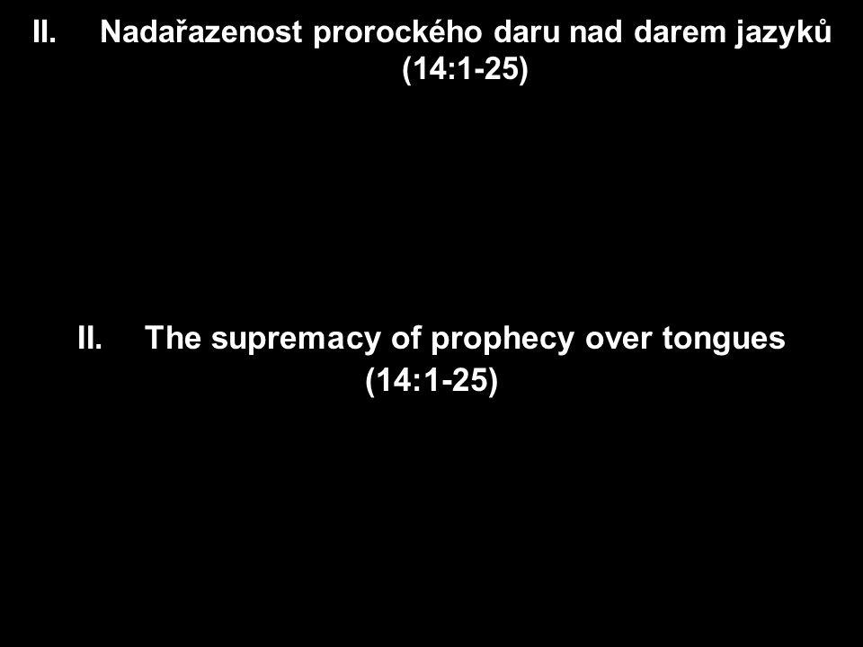 II.Nadařazenost prorockého daru nad darem jazyků (14:1-25) II.The supremacy of prophecy over tongues (14:1-25)