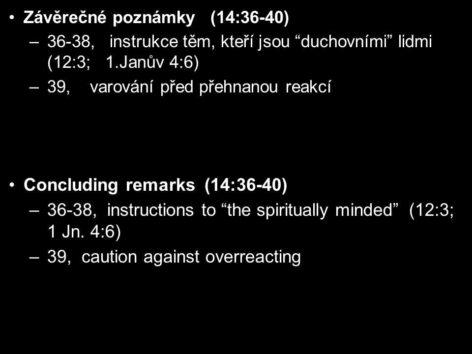 Závěrečné poznámky (14:36-40) –36-38, instrukce těm, kteří jsou duchovními lidmi (12:3; 1.Janův 4:6) –39, varování před přehnanou reakcí Concluding remarks (14:36-40) –36-38, instructions to the spiritually minded (12:3; 1 Jn.