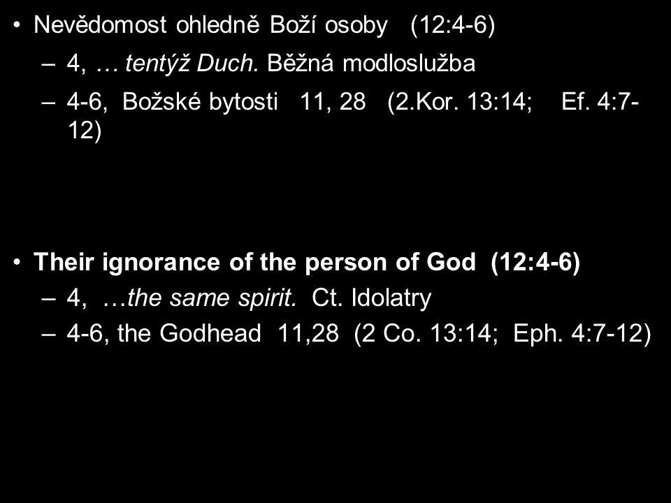Nevědomost ohledně Boží osoby (12:4-6) –4, … tentýž Duch. Běžná modloslužba –4-6, Božské bytosti 11, 28 (2.Kor. 13:14; Ef. 4:7- 12) Their ignorance of