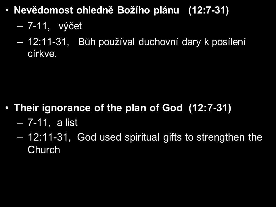 Nevědomost ohledně Božího plánu (12:7-31) –7-11, výčet –12:11-31, Bůh používal duchovní dary k posílení církve.