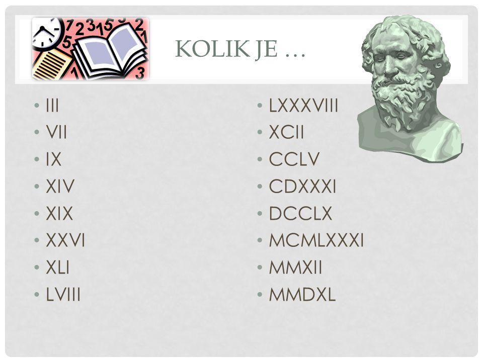 KOLIK JE … III VII IX XIV XIX XXVI XLI LVIII LXXXVIII XCII CCLV CDXXXI DCCLX MCMLXXXI MMXII MMDXL