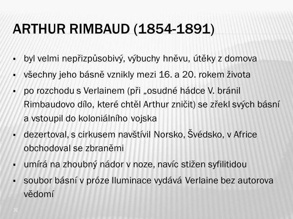 ARTHUR RIMBAUD (1854-1891)  byl velmi nepřizpůsobivý, výbuchy hněvu, útěky z domova  všechny jeho básně vznikly mezi 16. a 20. rokem života  po roz