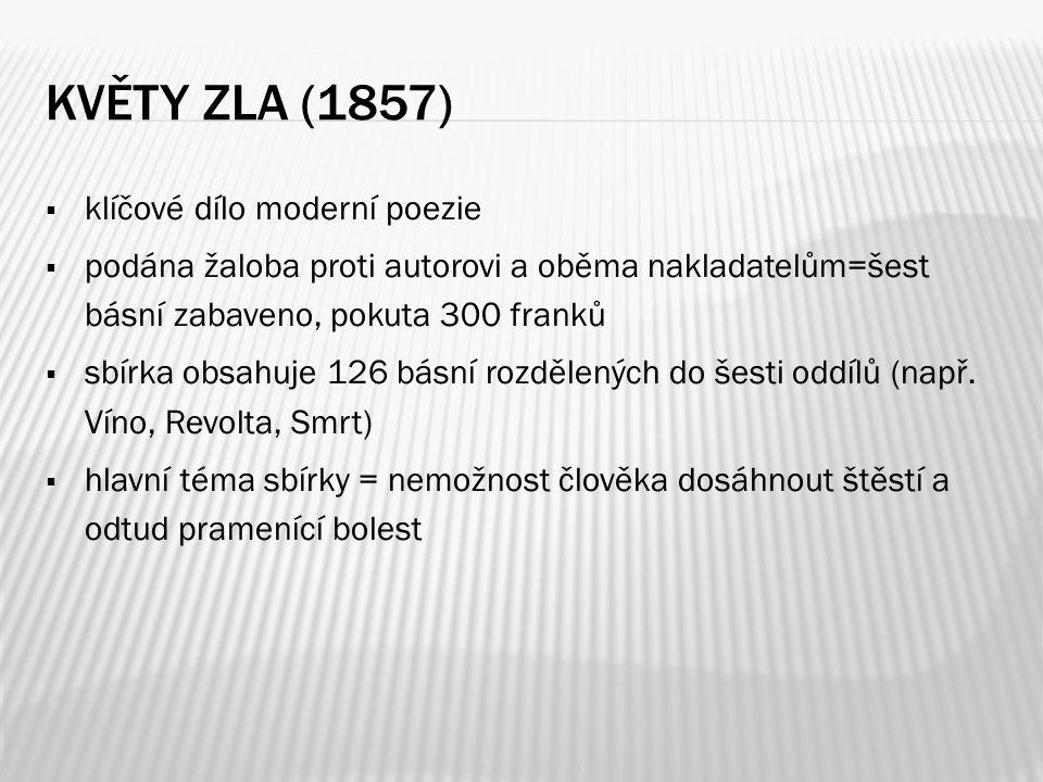 KVĚTY ZLA (1857)  klíčové dílo moderní poezie  podána žaloba proti autorovi a oběma nakladatelům=šest básní zabaveno, pokuta 300 franků  sbírka obs