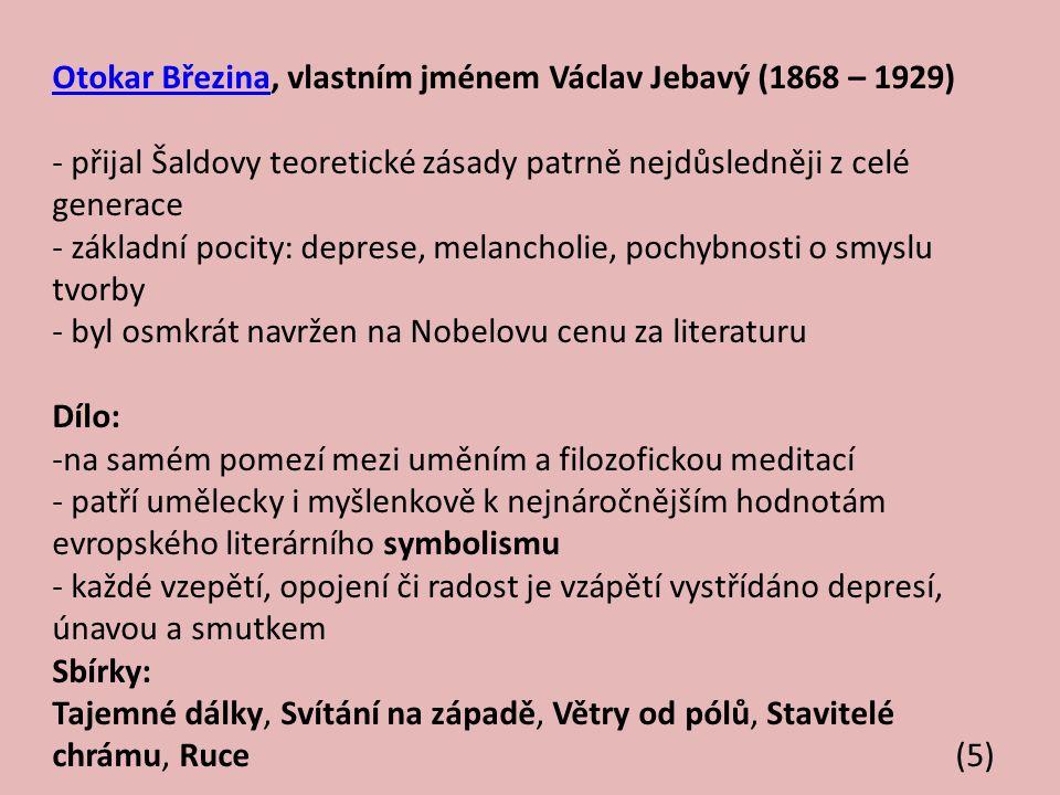 Otokar BřezinaOtokar Březina, vlastním jménem Václav Jebavý (1868 – 1929) - přijal Šaldovy teoretické zásady patrně nejdůsledněji z celé generace - základní pocity: deprese, melancholie, pochybnosti o smyslu tvorby - byl osmkrát navržen na Nobelovu cenu za literaturu Dílo: -na samém pomezí mezi uměním a filozofickou meditací - patří umělecky i myšlenkově k nejnáročnějším hodnotám evropského literárního symbolismu - každé vzepětí, opojení či radost je vzápětí vystřídáno depresí, únavou a smutkem Sbírky: Tajemné dálky, Svítání na západě, Větry od pólů, Stavitelé chrámu, Ruce (5)