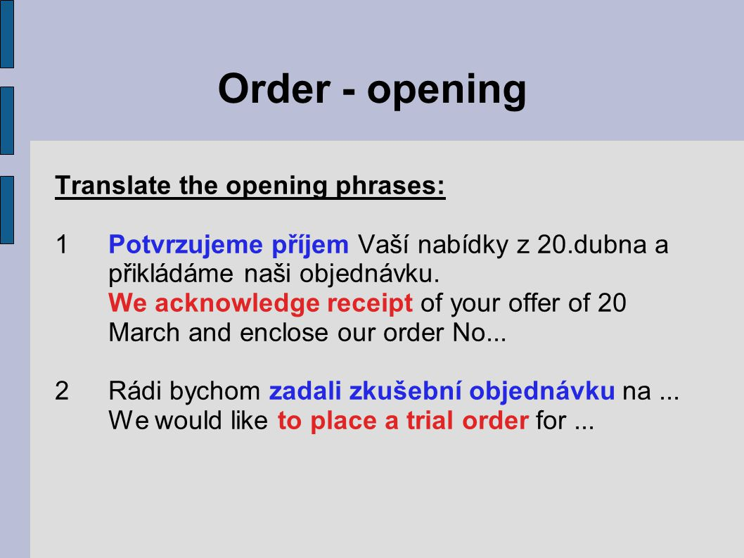 Order - opening Translate the opening phrases: 1Potvrzujeme příjem Vaší nabídky z 20.dubna a přikládáme naši objednávku.