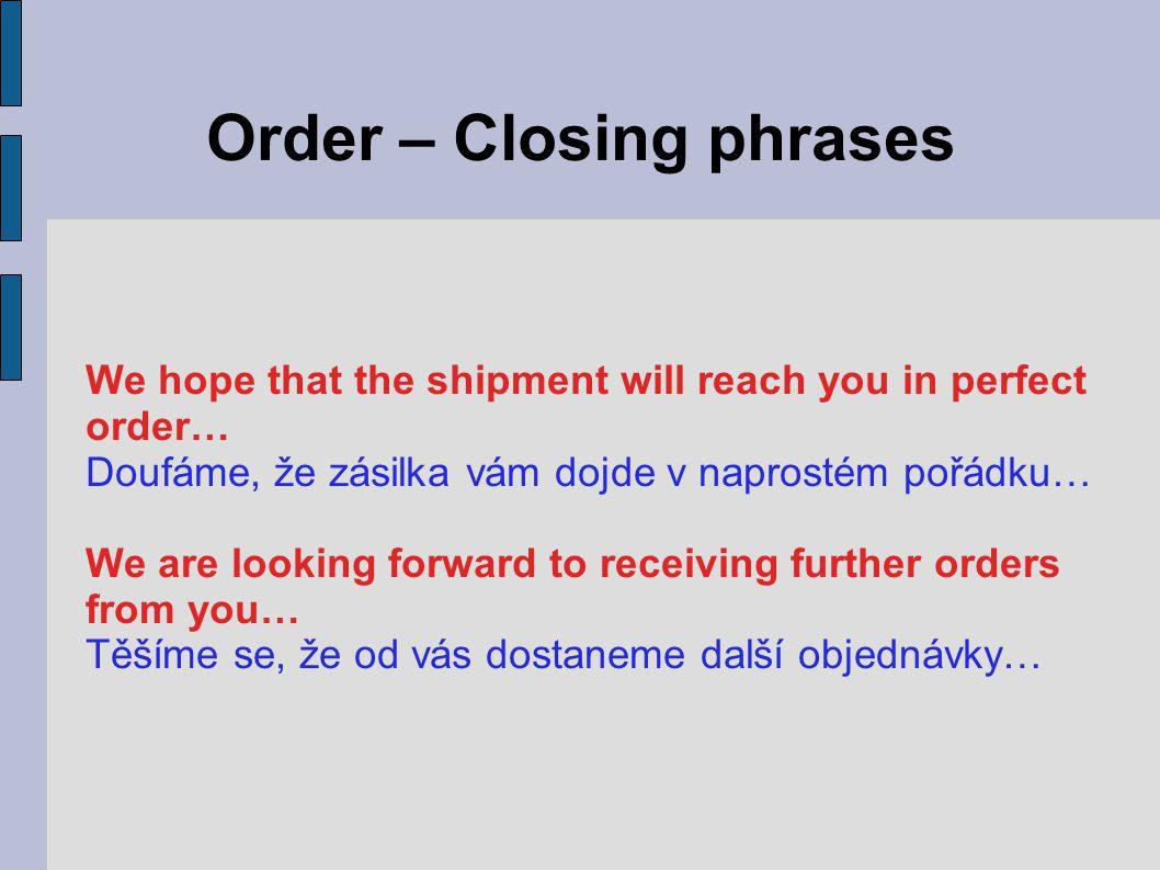 Order – Closing phrases We hope that the shipment will reach you in perfect order… Doufáme, že zásilka vám dojde v naprostém pořádku… We are looking forward to receiving further orders from you… Těšíme se, že od vás dostaneme další objednávky…