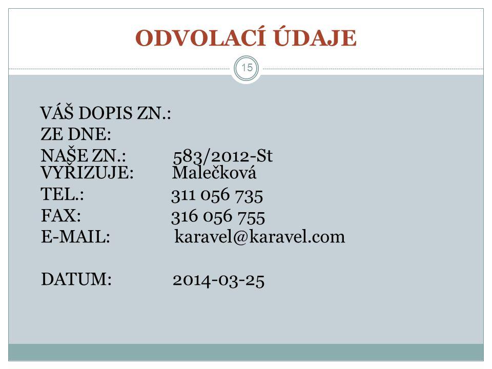 ODVOLACÍ ÚDAJE 15 VÁŠ DOPIS ZN.: ZE DNE: NAŠE ZN.: 583/2012-St VYŘIZUJE: Malečková TEL.: 311 056 735 FAX: 316 056 755 E-MAIL: karavel@karavel.com DATU