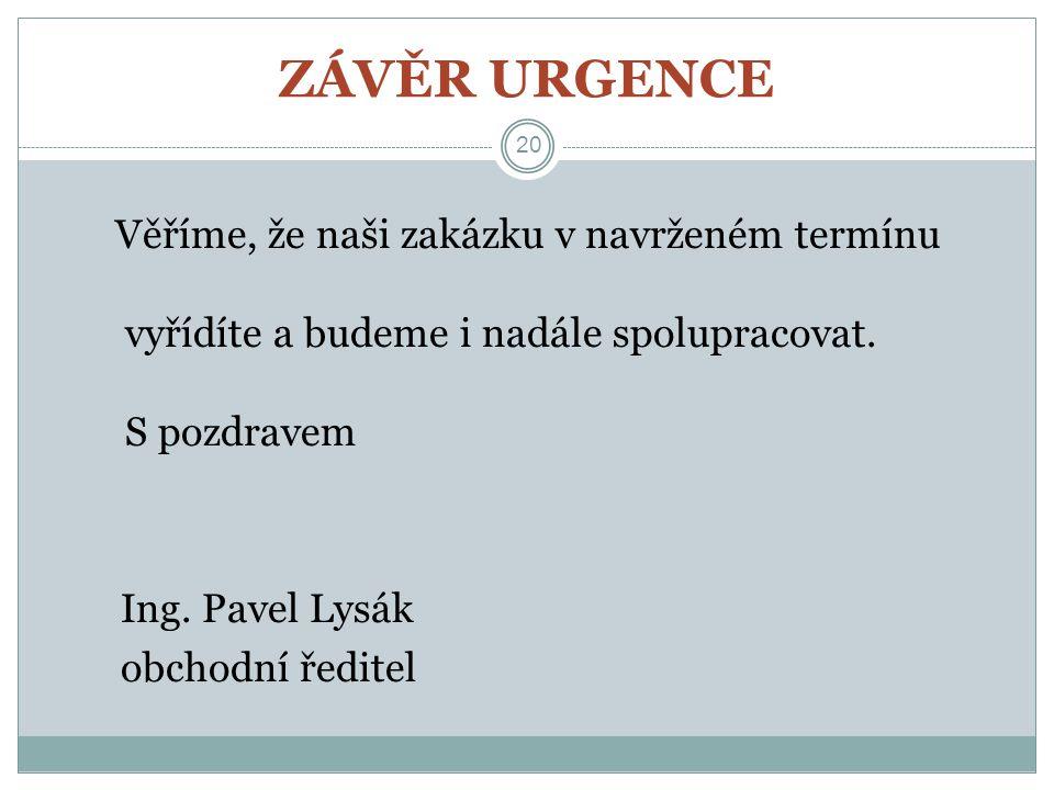 ZÁVĚR URGENCE 20 Věříme, že naši zakázku v navrženém termínu vyřídíte a budeme i nadále spolupracovat. S pozdravem Ing. Pavel Lysák obchodní ředitel