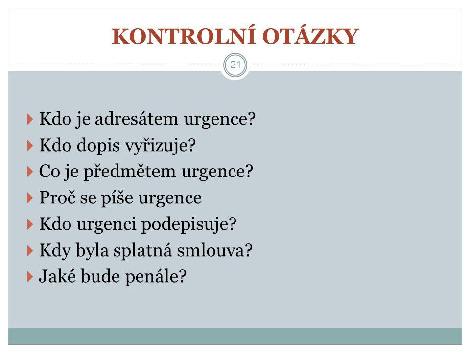 KONTROLNÍ OTÁZKY 21  Kdo je adresátem urgence?  Kdo dopis vyřizuje?  Co je předmětem urgence?  Proč se píše urgence  Kdo urgenci podepisuje?  Kd