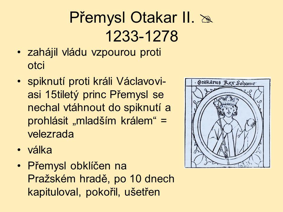 Přemysl Otakar II.  1233-1278 zahájil vládu vzpourou proti otci spiknutí proti králi Václavovi- asi 15tiletý princ Přemysl se nechal vtáhnout do spik