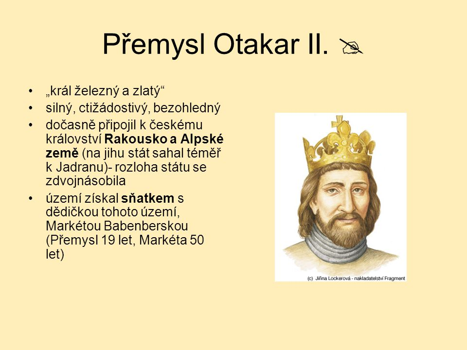 """Přemysl Otakar II.  """"král železný a zlatý"""" silný, ctižádostivý, bezohledný dočasně připojil k českému království Rakousko a Alpské země (na jihu stát"""