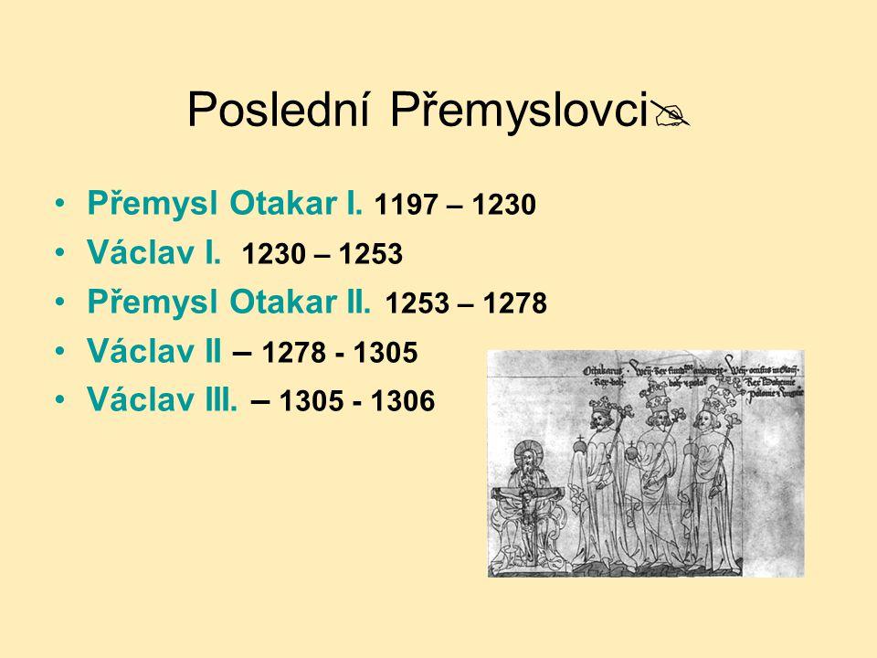 Poslední Přemyslovci  Přemysl Otakar I. 1197 – 1230 Václav I. 1230 – 1253 Přemysl Otakar II. 1253 – 1278 Václav II – 1278 - 1305 Václav III. – 1305 -