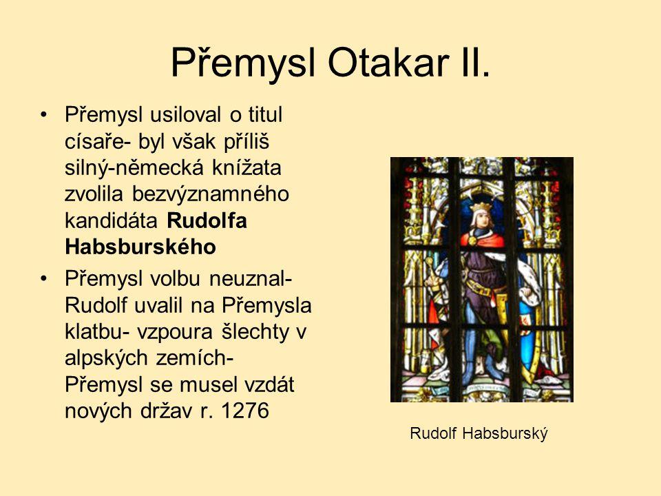 Přemysl Otakar II. Přemysl usiloval o titul císaře- byl však příliš silný-německá knížata zvolila bezvýznamného kandidáta Rudolfa Habsburského Přemysl