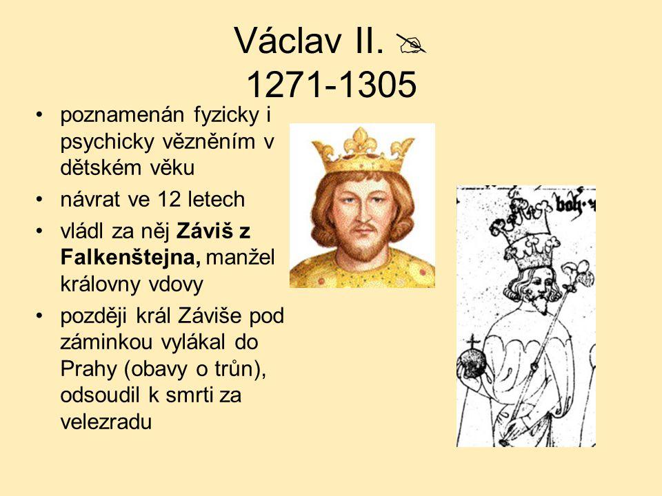 Václav II.  1271-1305 poznamenán fyzicky i psychicky vězněním v dětském věku návrat ve 12 letech vládl za něj Záviš z Falkenštejna, manžel královny v