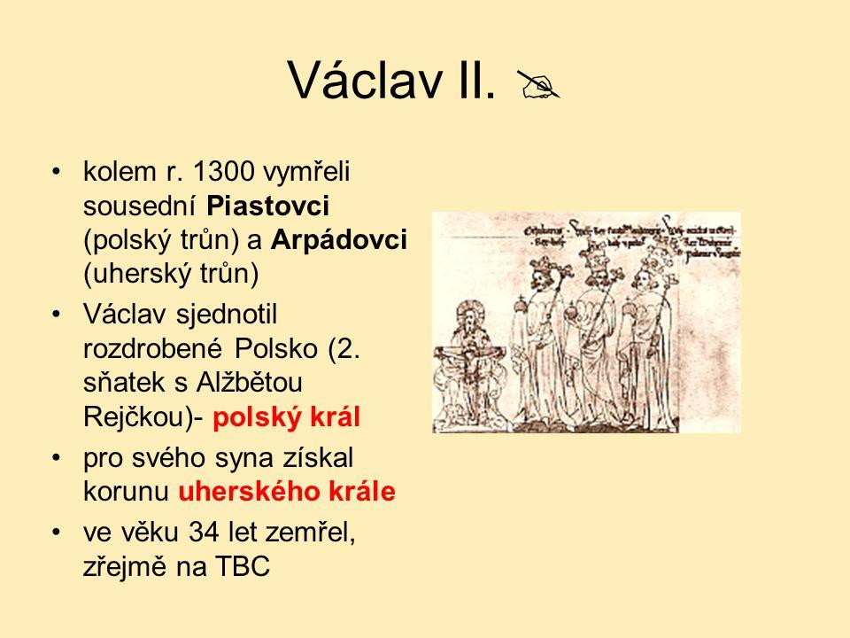 Václav II.  kolem r. 1300 vymřeli sousední Piastovci (polský trůn) a Arpádovci (uherský trůn) Václav sjednotil rozdrobené Polsko (2. sňatek s Alžběto