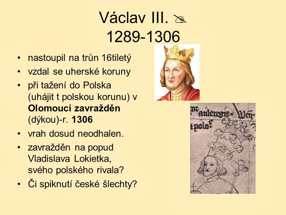 Václav III.  1289-1306 nastoupil na trůn 16tiletý vzdal se uherské koruny při tažení do Polska (uhájit t polskou korunu) v Olomouci zavražděn (dýkou)