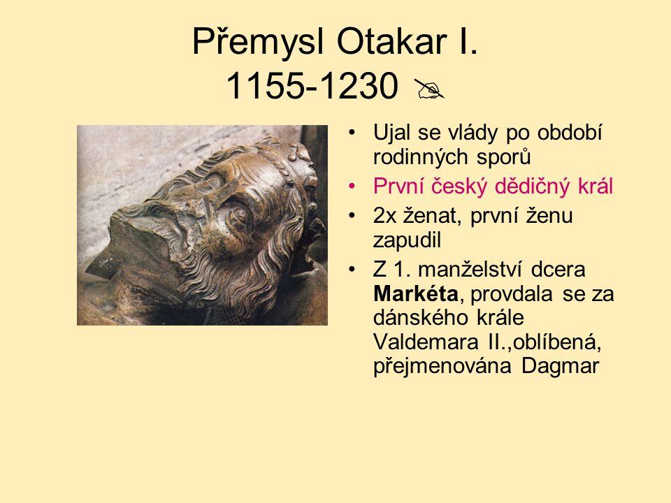 Přemysl Otakar I. 1155-1230  Ujal se vlády po období rodinných sporů První český dědičný král 2x ženat, první ženu zapudil Z 1. manželství dcera Mark