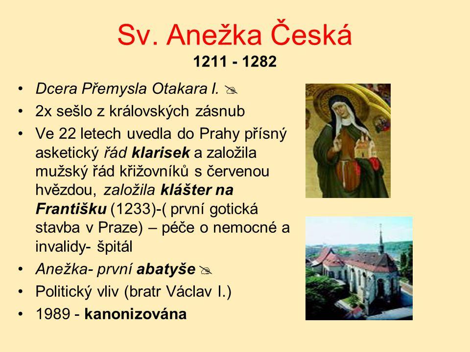 Sv. Anežka Česká 1211 - 1282 Dcera Přemysla Otakara I.  2x sešlo z královských zásnub Ve 22 letech uvedla do Prahy přísný asketický řád klarisek a za
