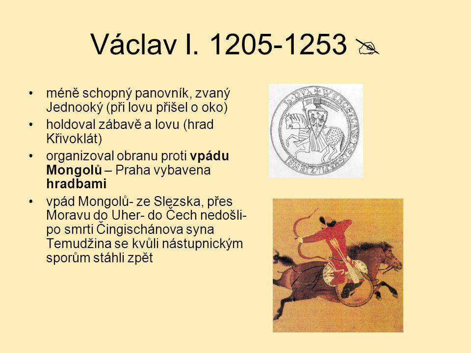 Václav I. 1205-1253  méně schopný panovník, zvaný Jednooký (při lovu přišel o oko) holdoval zábavě a lovu (hrad Křivoklát) organizoval obranu proti v