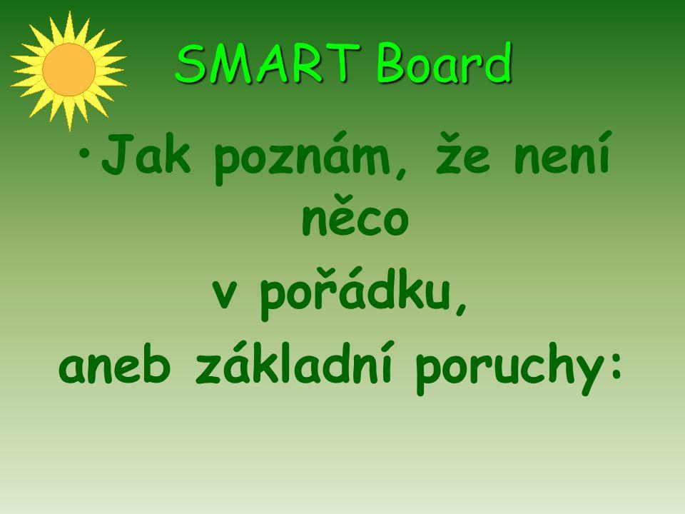 SMART Board Jak poznám, že není něco v pořádku, aneb základní poruchy: 1.Kontrolka: svítí zeleně – vše je OK svítí červeně – tabule je napájena, ale nekomunikuje s PC = není spuštěný software k tabuli nesvítí – tabule není propojena s PC, není napájena