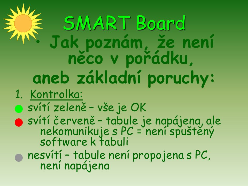 SMART Board Jak poznám, že není něco v pořádku, aneb základní poruchy: 1.Kontrolka: svítí zeleně – vše je OK svítí červeně – tabule je napájena, ale n