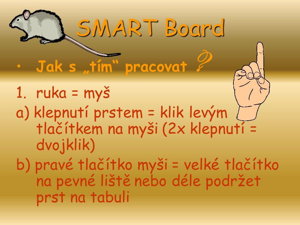 """SMART Board Jak s """"tím"""" pracovat ? 1.ruka = myš a) klepnutí prstem = klik levým tlačítkem na myši (2x klepnutí = dvojklik) b) pravé tlačítko myši = ve"""