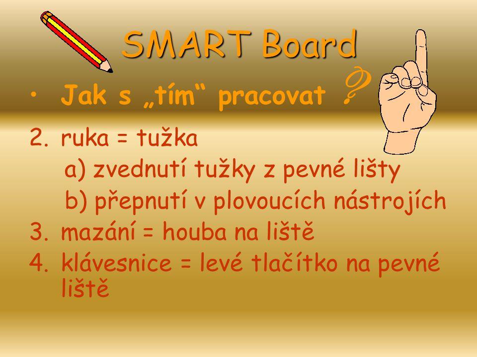 """SMART Board Jak s """"tím"""" pracovat ? 2.ruka = tužka a) zvednutí tužky z pevné lišty b) přepnutí v plovoucích nástrojích 3.mazání = houba na liště 4.kláv"""