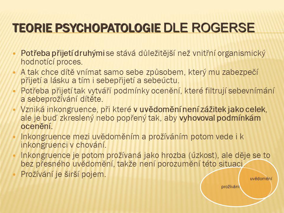 TEORIE PSYCHOPATOLOGIE DLE ROGERSE Potřeba přijetí druhými se stává důležitější než vnitřní organismický hodnotící proces. A tak chce dítě vnímat samo
