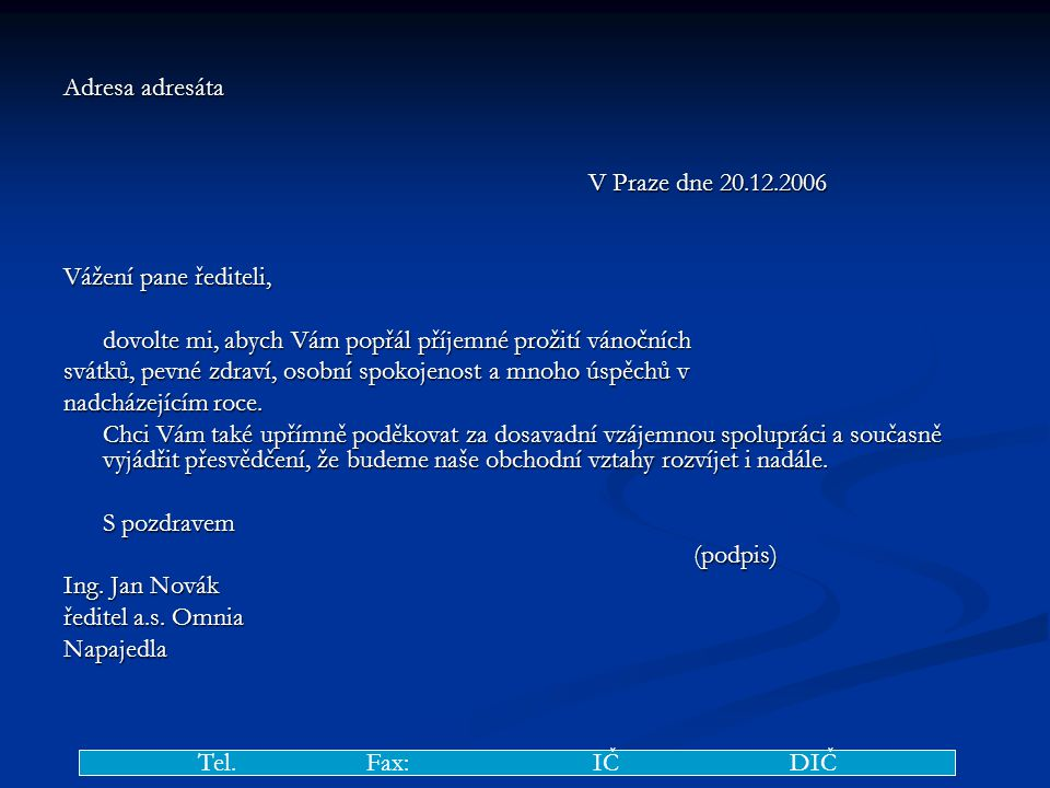 Adresa adresáta V Praze dne 20.12.2006 Vážení pane řediteli, dovolte mi, abych Vám popřál příjemné prožití vánočních svátků, pevné zdraví, osobní spokojenost a mnoho úspěchů v nadcházejícím roce.