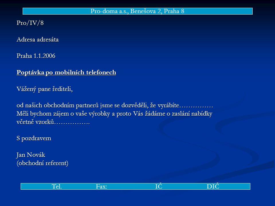 Pro/IV/8 Adresa adresáta Praha 1.1.2006 Poptávka po mobilních telefonech Vážený pane řediteli, od našich obchodním partnerů jsme se dozvěděli, že vyrábíte…………… Měli bychom zájem o vaše výrobky a proto Vás žádáme o zaslání nabídky včetně vzorků…………….