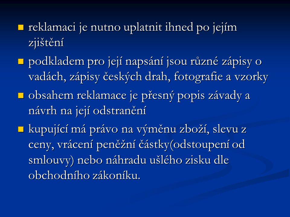 reklamaci je nutno uplatnit ihned po jejím zjištění reklamaci je nutno uplatnit ihned po jejím zjištění podkladem pro její napsání jsou různé zápisy o vadách, zápisy českých drah, fotografie a vzorky podkladem pro její napsání jsou různé zápisy o vadách, zápisy českých drah, fotografie a vzorky obsahem reklamace je přesný popis závady a návrh na její odstranění obsahem reklamace je přesný popis závady a návrh na její odstranění kupující má právo na výměnu zboží, slevu z ceny, vrácení peněžní částky(odstoupení od smlouvy) nebo náhradu ušlého zisku dle obchodního zákoníku.