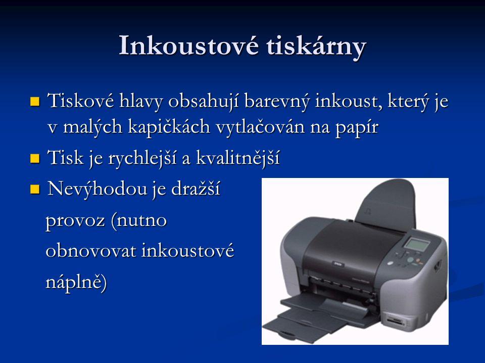 Inkoustové tiskárny Tiskové hlavy obsahují barevný inkoust, který je v malých kapičkách vytlačován na papír Tiskové hlavy obsahují barevný inkoust, který je v malých kapičkách vytlačován na papír Tisk je rychlejší a kvalitnější Tisk je rychlejší a kvalitnější Nevýhodou je dražší Nevýhodou je dražší provoz (nutno provoz (nutno obnovovat inkoustové obnovovat inkoustové náplně) náplně)